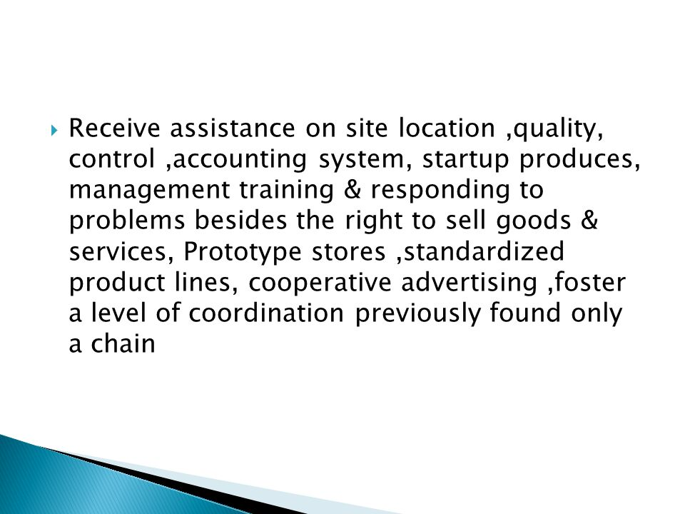 Receive assistance on site location,quality, control,accounting system, startup produces, management training & responding to problems besides the right to sell goods & services, Prototype stores,standardized product lines, cooperative advertising,foster a level of coordination previously found only a chain