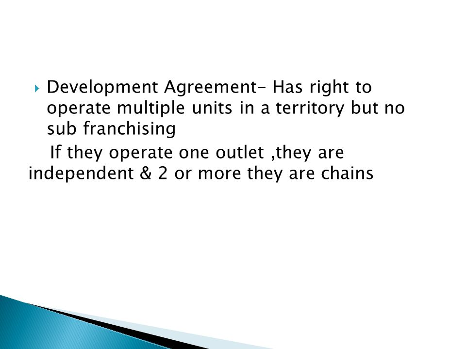 Development Agreement- Has right to operate multiple units in a territory but no sub franchising If they operate one outlet,they are independent & 2 or more they are chains