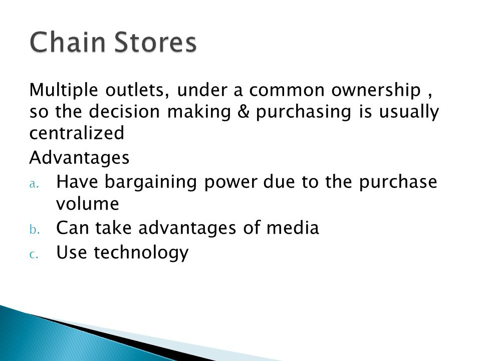 Multiple outlets, under a common ownership, so the decision making & purchasing is usually centralized Advantages a.
