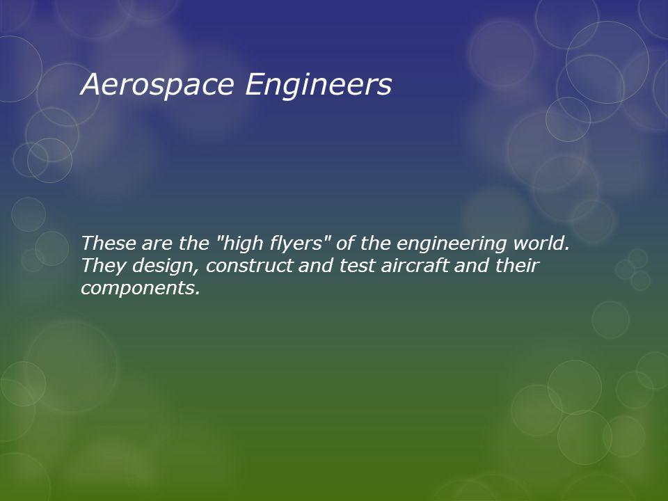 Aerospace Engineers These are the high flyers of the engineering world.