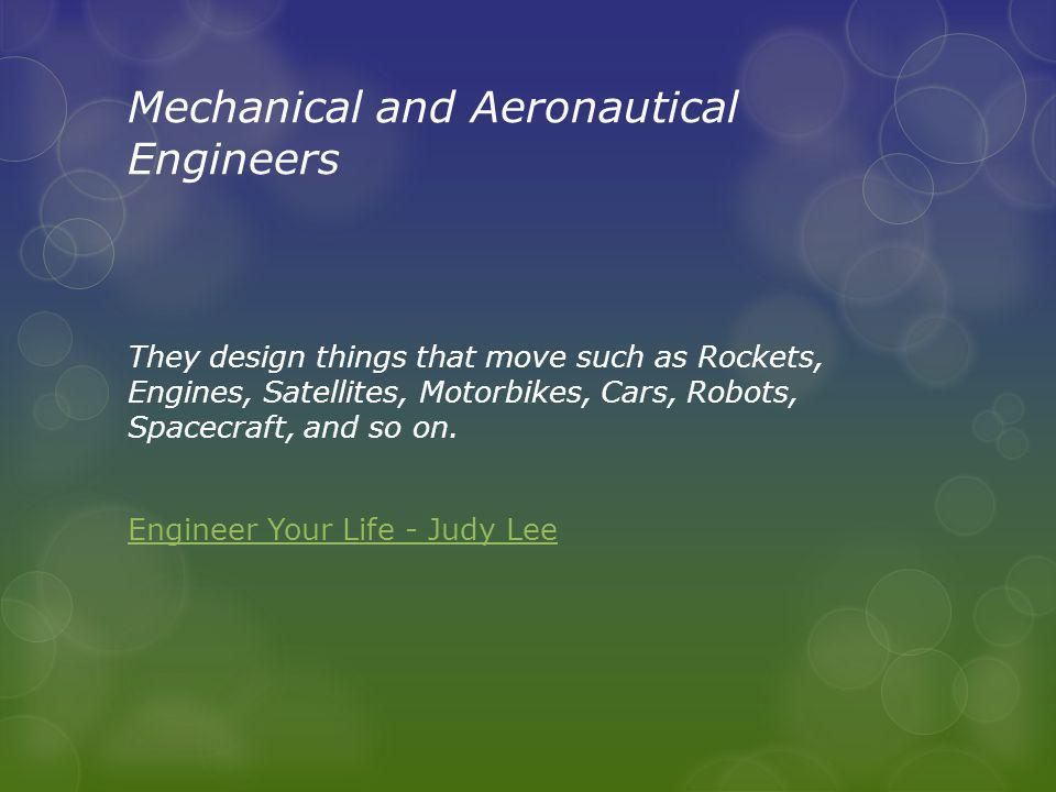 Mechanical and Aeronautical Engineers They design things that move such as Rockets, Engines, Satellites, Motorbikes, Cars, Robots, Spacecraft, and so on.