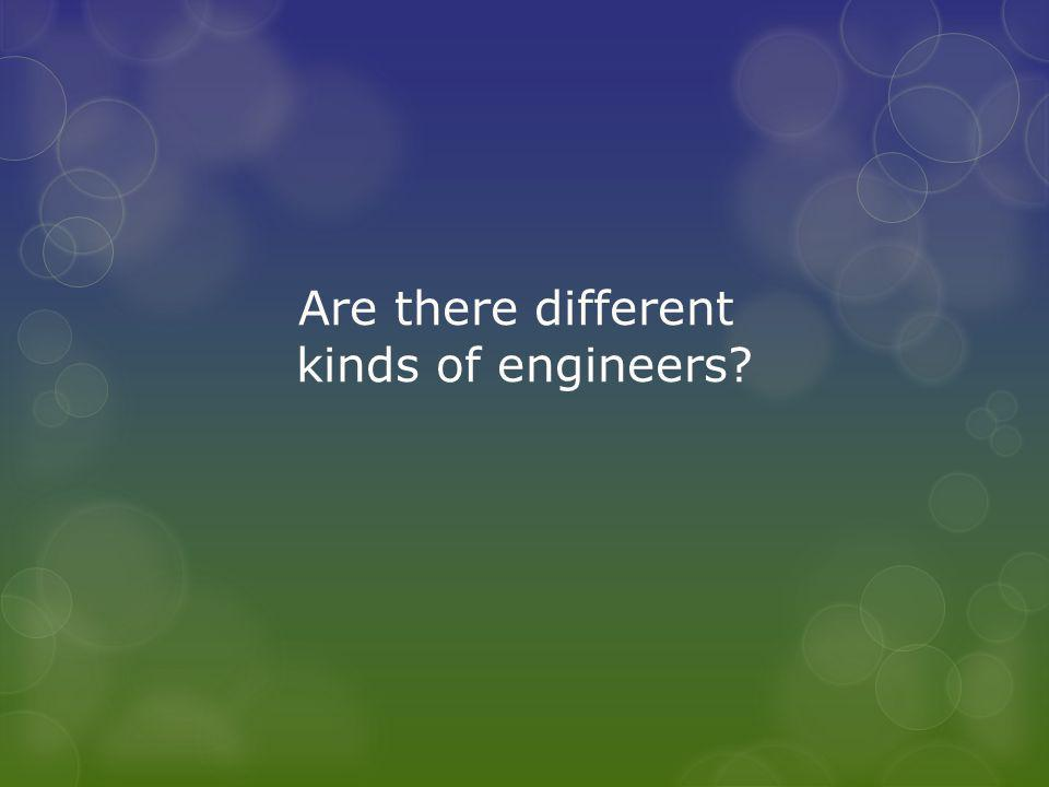 Are there different kinds of engineers?