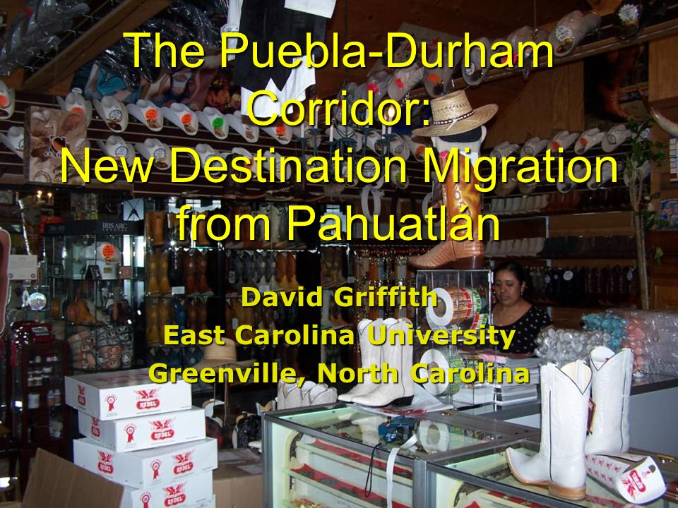 The Puebla-Durham Corridor: New Destination Migration from Pahuatlán David Griffith East Carolina University Greenville, North Carolina