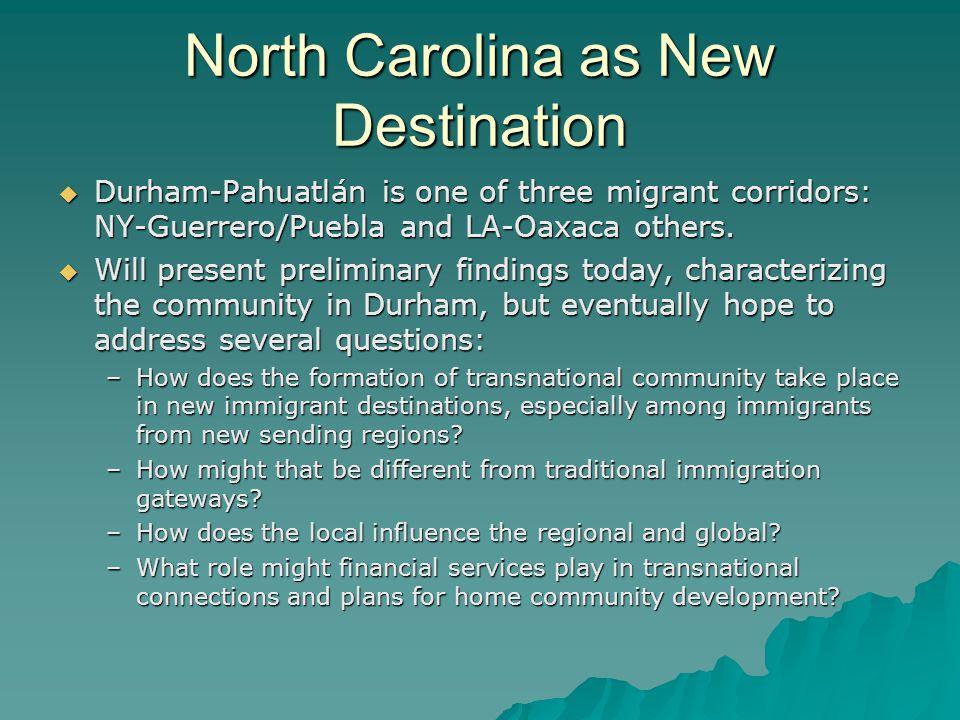 North Carolina as New Destination Durham-Pahuatlán is one of three migrant corridors: NY-Guerrero/Puebla and LA-Oaxaca others.