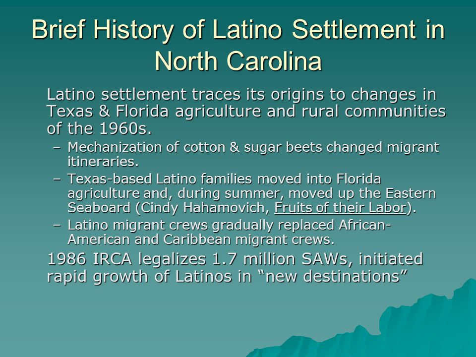 Early Phases of Latino Settlement 1980s: Some settlement of single males out of agriculture and into food processing.