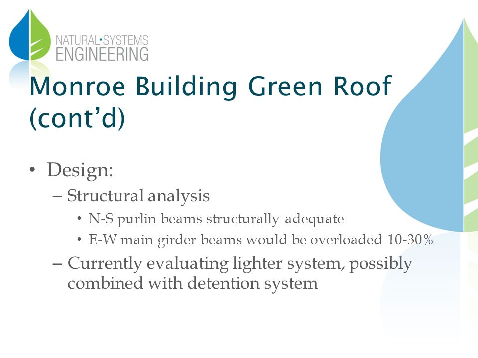 Monroe Building Green Roof (contd) Design: – Structural analysis N-S purlin beams structurally adequate E-W main girder beams would be overloaded 10-30% – Currently evaluating lighter system, possibly combined with detention system