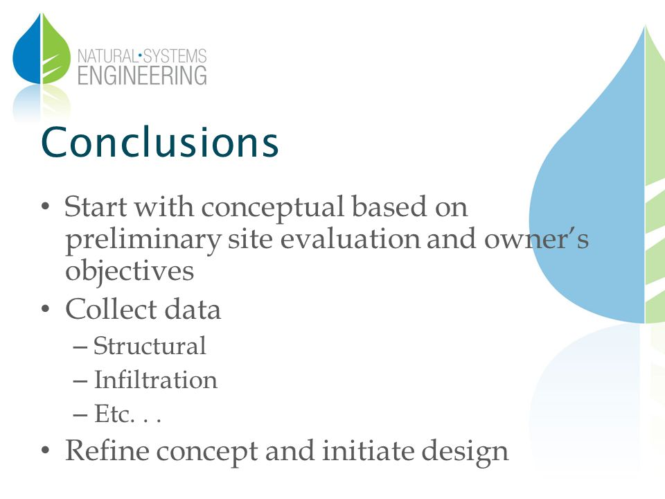Conclusions Start with conceptual based on preliminary site evaluation and owners objectives Collect data – Structural – Infiltration – Etc...