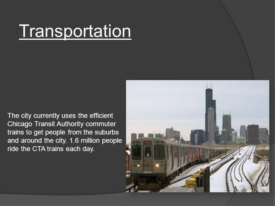 The city currently uses the efficient Chicago Transit Authority commuter trains to get people from the suburbs and around the city. 1.6 million people