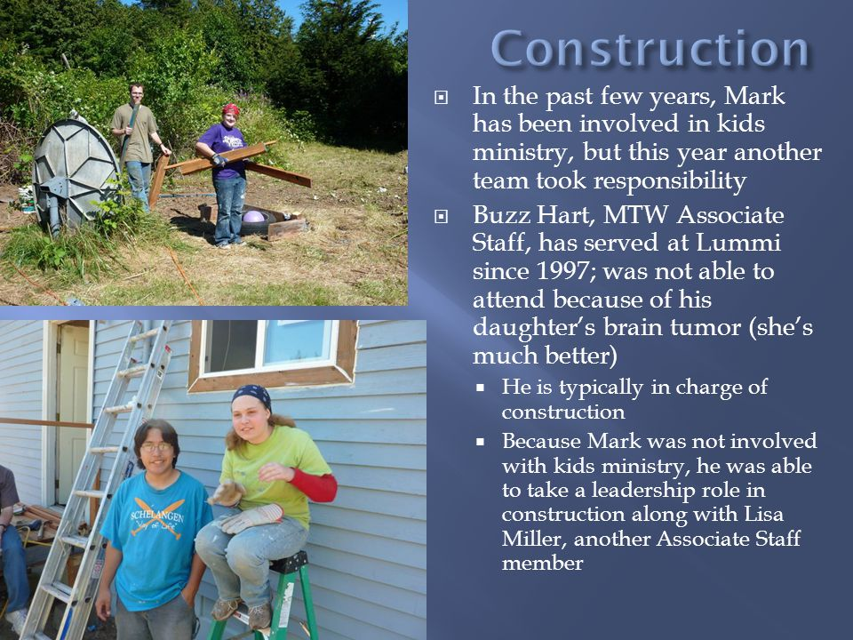 In the past few years, Mark has been involved in kids ministry, but this year another team took responsibility Buzz Hart, MTW Associate Staff, has served at Lummi since 1997; was not able to attend because of his daughters brain tumor (shes much better) He is typically in charge of construction Because Mark was not involved with kids ministry, he was able to take a leadership role in construction along with Lisa Miller, another Associate Staff member