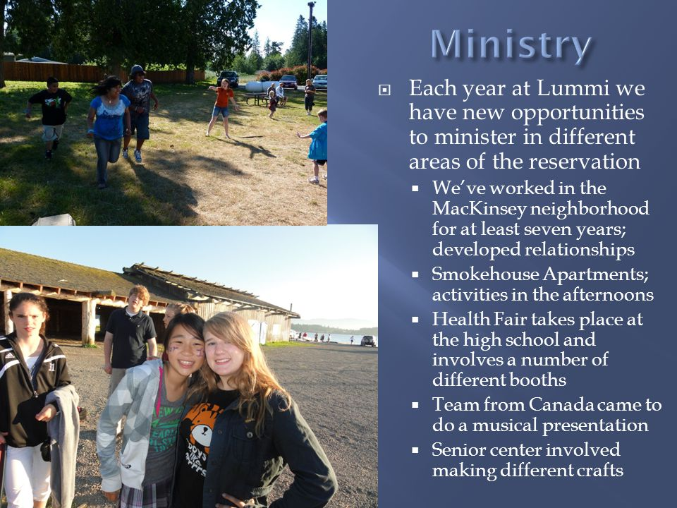 Each year at Lummi we have new opportunities to minister in different areas of the reservation Weve worked in the MacKinsey neighborhood for at least seven years; developed relationships Smokehouse Apartments; activities in the afternoons Health Fair takes place at the high school and involves a number of different booths Team from Canada came to do a musical presentation Senior center involved making different crafts