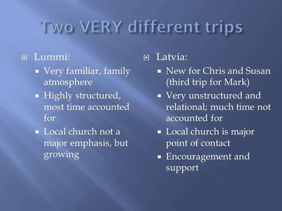 Lummi: Very familiar, family atmosphere Highly structured, most time accounted for Local church not a major emphasis, but growing Latvia: New for Chris and Susan (third trip for Mark) Very unstructured and relational; much time not accounted for Local church is major point of contact Encouragement and support