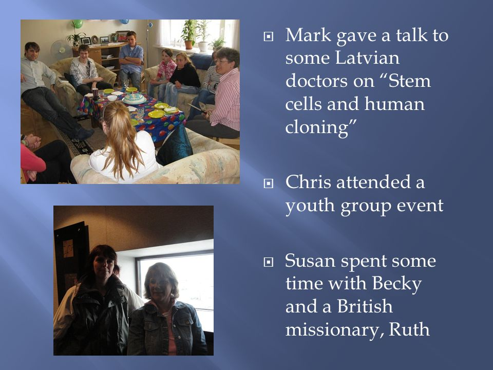 Mark gave a talk to some Latvian doctors on Stem cells and human cloning Chris attended a youth group event Susan spent some time with Becky and a British missionary, Ruth