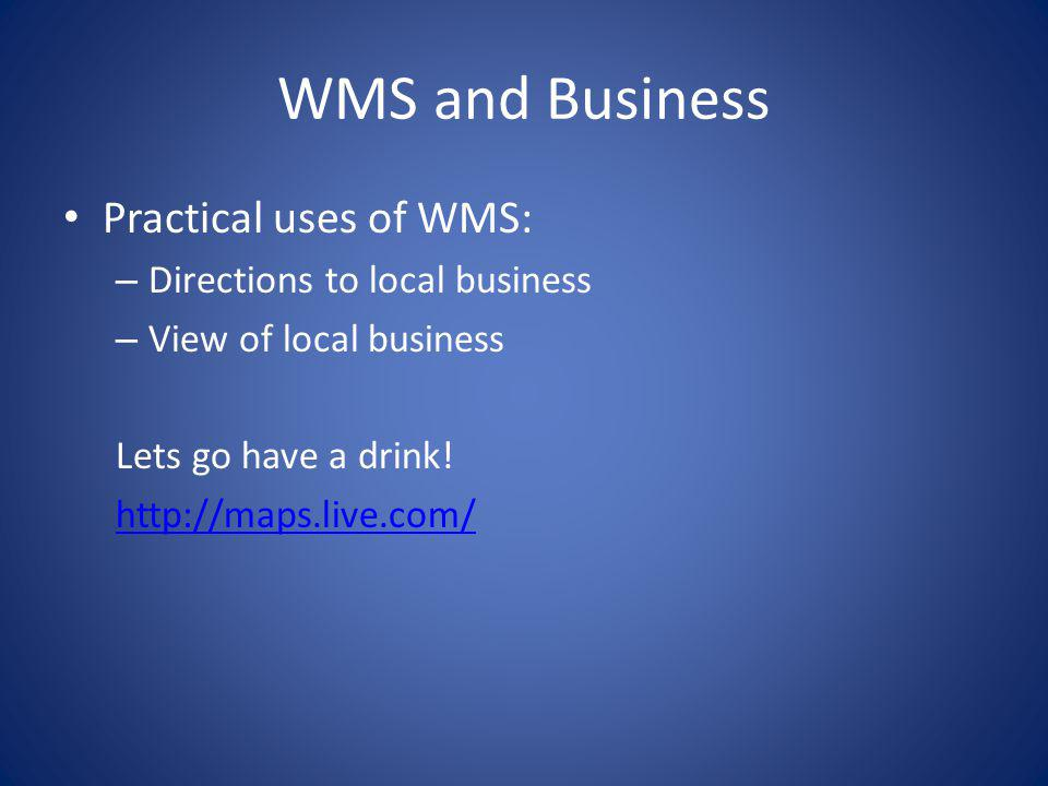 WMS and Business Practical uses of WMS: – Directions to local business – View of local business Lets go have a drink! http://maps.live.com/