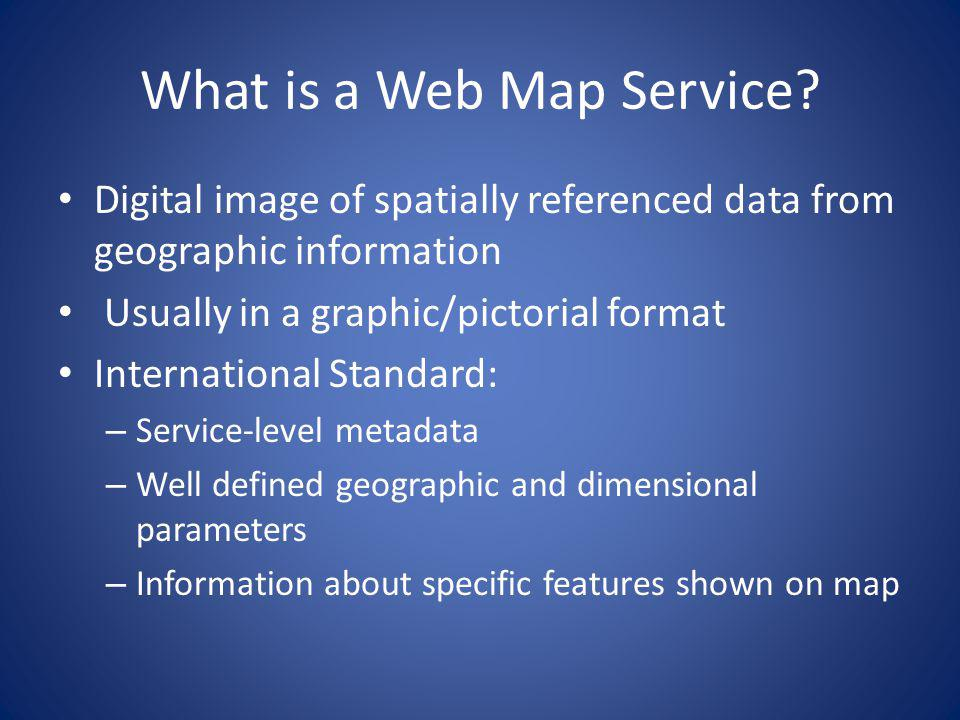 What is a Web Map Service? Digital image of spatially referenced data from geographic information Usually in a graphic/pictorial format International