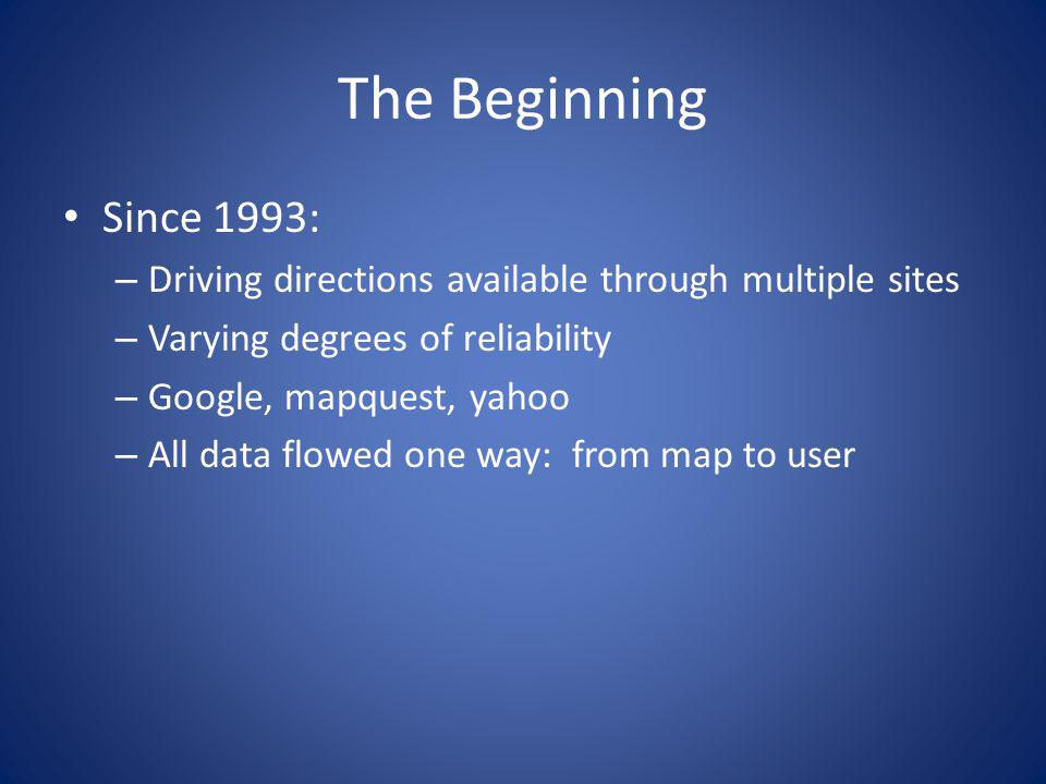 The Beginning Since 1993: – Driving directions available through multiple sites – Varying degrees of reliability – Google, mapquest, yahoo – All data flowed one way: from map to user