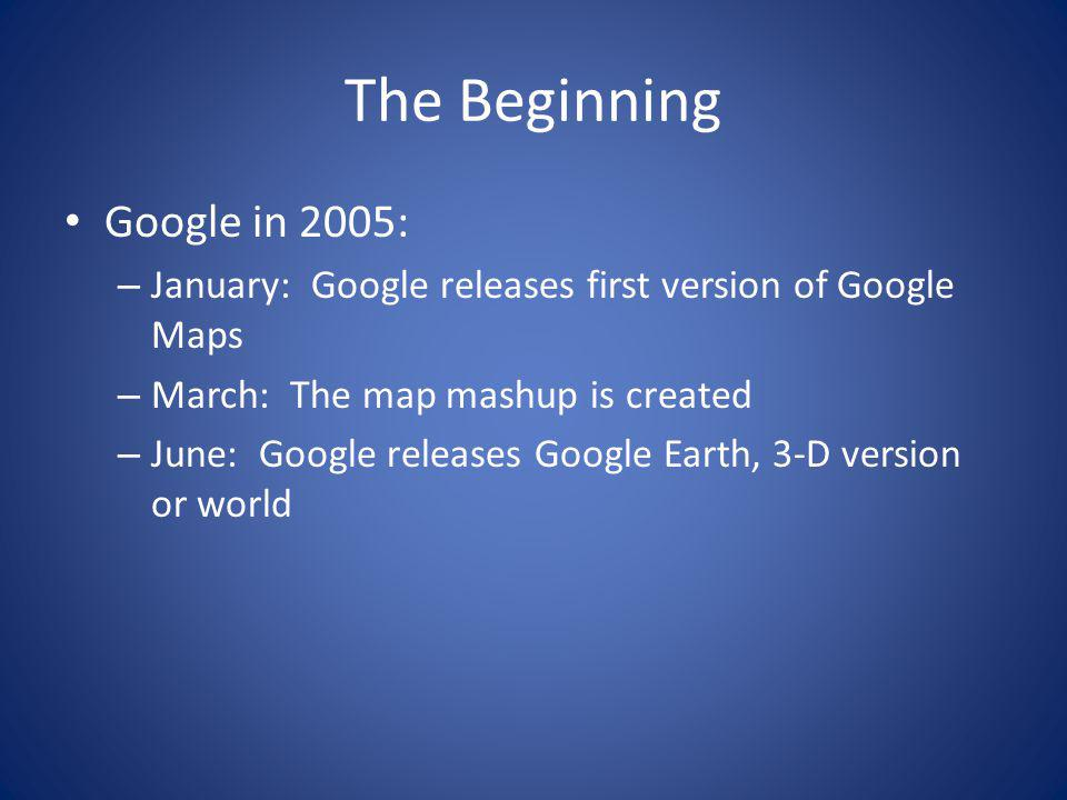 The Beginning Google in 2005: – January: Google releases first version of Google Maps – March: The map mashup is created – June: Google releases Google Earth, 3-D version or world