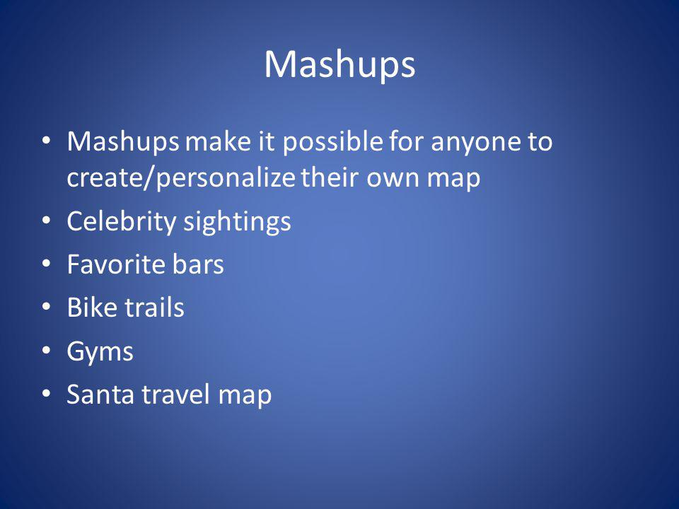 Mashups Mashups make it possible for anyone to create/personalize their own map Celebrity sightings Favorite bars Bike trails Gyms Santa travel map