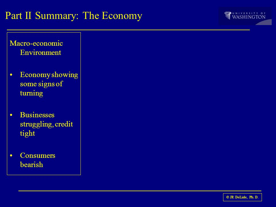 © JR DeLisle, Ph. D. Part II Summary: The Economy Macro-economic Environment Economy showing some signs of turning Businesses struggling, credit tight