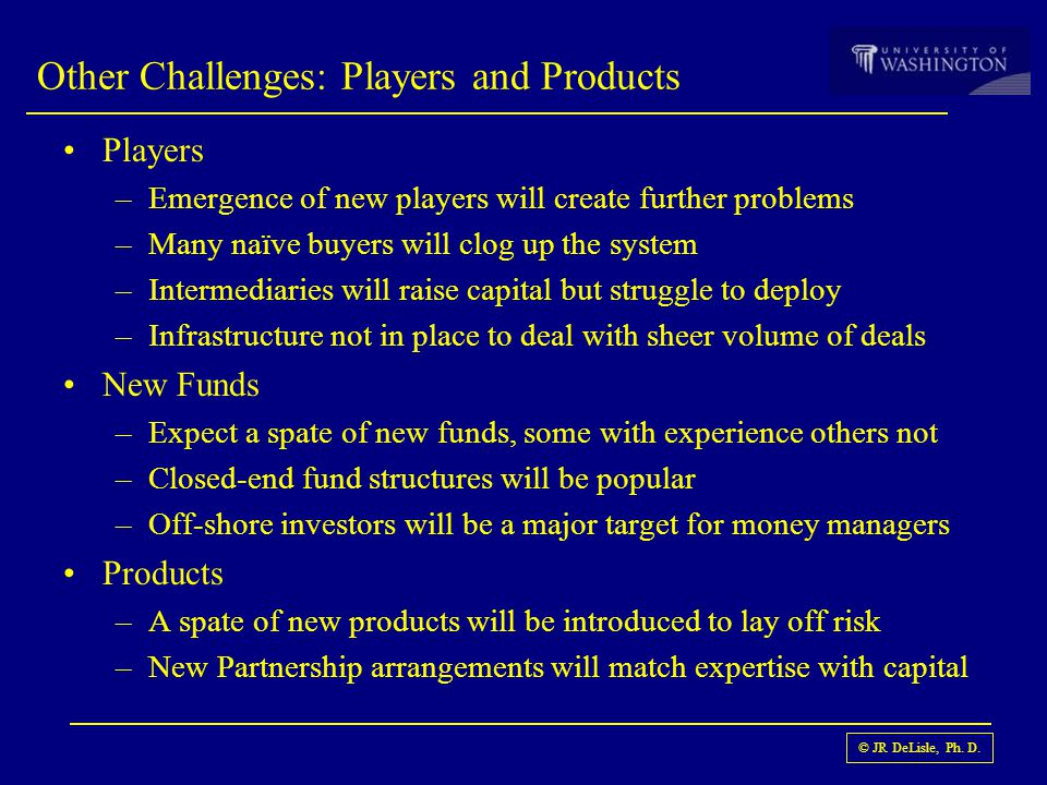 © JR DeLisle, Ph. D. Players –Emergence of new players will create further problems –Many naïve buyers will clog up the system –Intermediaries will ra