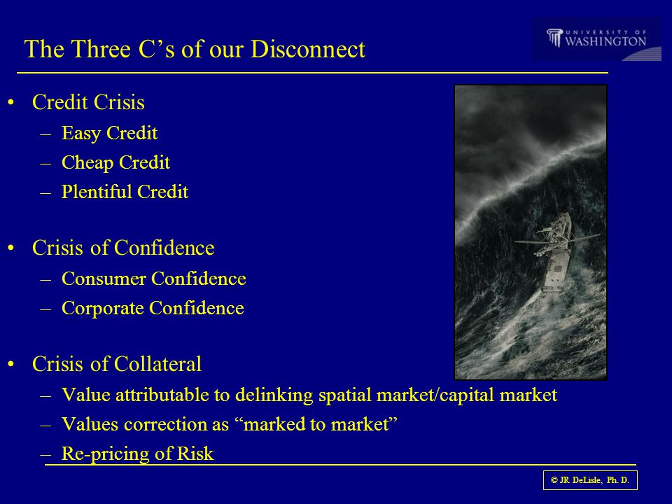 © JR DeLisle, Ph. D. The Three Cs of our Disconnect Credit Crisis –Easy Credit –Cheap Credit –Plentiful Credit Crisis of Confidence –Consumer Confiden