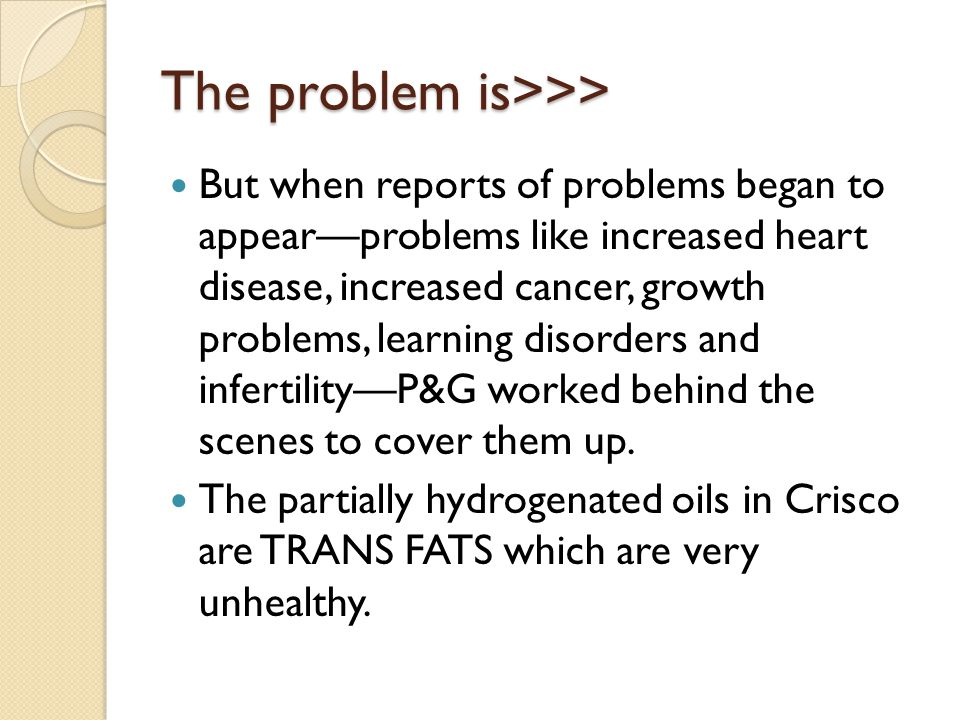 The problem is>>> But when reports of problems began to appearproblems like increased heart disease, increased cancer, growth problems, learning disor