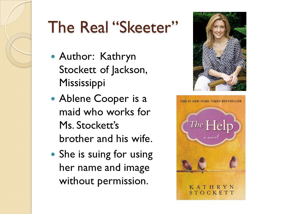 The Real Skeeter Author: Kathryn Stockett of Jackson, Mississippi Ablene Cooper is a maid who works for Ms. Stocketts brother and his wife. She is sui