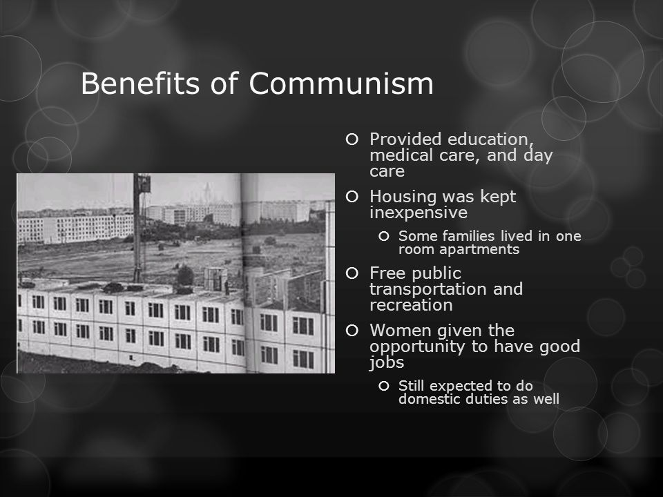 Benefits of Communism Provided education, medical care, and day care Housing was kept inexpensive Some families lived in one room apartments Free publ
