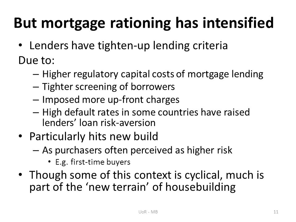But mortgage rationing has intensified Lenders have tighten-up lending criteria Due to: – Higher regulatory capital costs of mortgage lending – Tighter screening of borrowers – Imposed more up-front charges – High default rates in some countries have raised lenders loan risk-aversion Particularly hits new build – As purchasers often perceived as higher risk E.g.