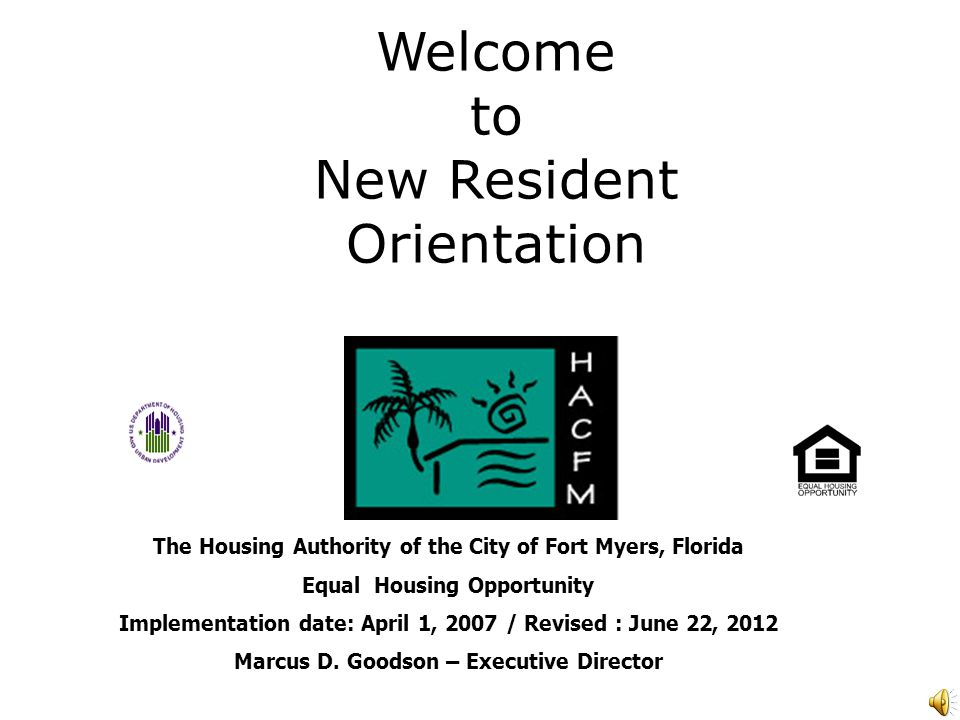 Welcome to New Resident Orientation The Housing Authority of the City of Fort Myers, Florida Equal Housing Opportunity Implementation date: April 1, 2007 / Revised : June 22, 2012 Marcus D.