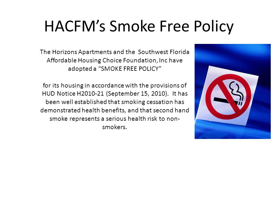 HACFMs Smoke Free Policy The Horizons Apartments and the Southwest Florida Affordable Housing Choice Foundation, Inc have adopted a SMOKE FREE POLICY for its housing in accordance with the provisions of HUD Notice H2010-21 (September 15, 2010).