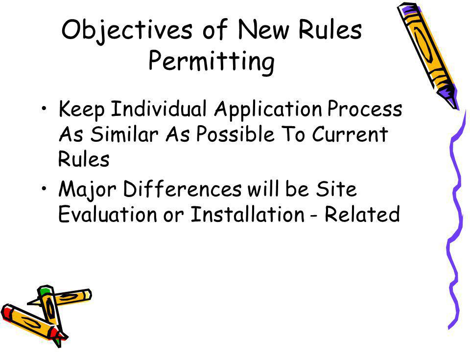 Objectives of New Rules Permitting Keep Individual Application Process As Similar As Possible To Current Rules Major Differences will be Site Evaluation or Installation - Related