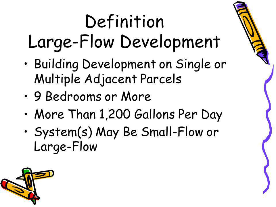Definition Large-Flow Development Building Development on Single or Multiple Adjacent Parcels 9 Bedrooms or More More Than 1,200 Gallons Per Day System(s) May Be Small-Flow or Large-Flow