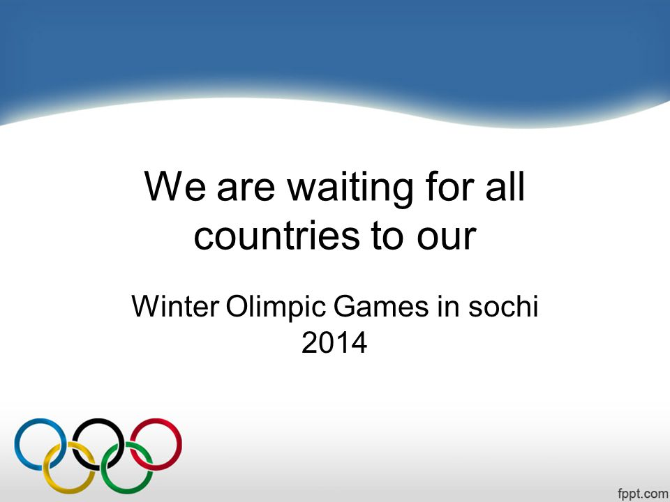 We are waiting for all countries to our Winter Olimpic Games in sochi 2014