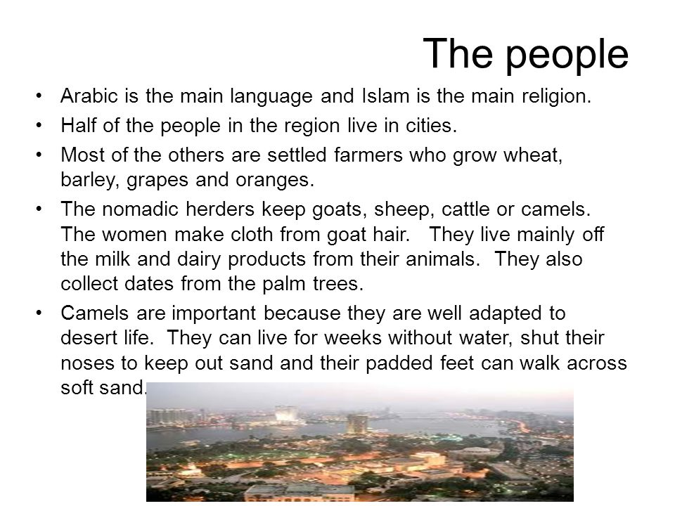 The people Arabic is the main language and Islam is the main religion. Half of the people in the region live in cities. Most of the others are settled