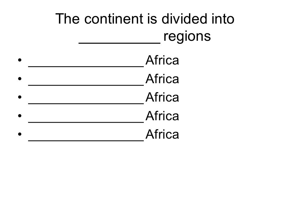 The continent is divided into __________ regions ________________ Africa