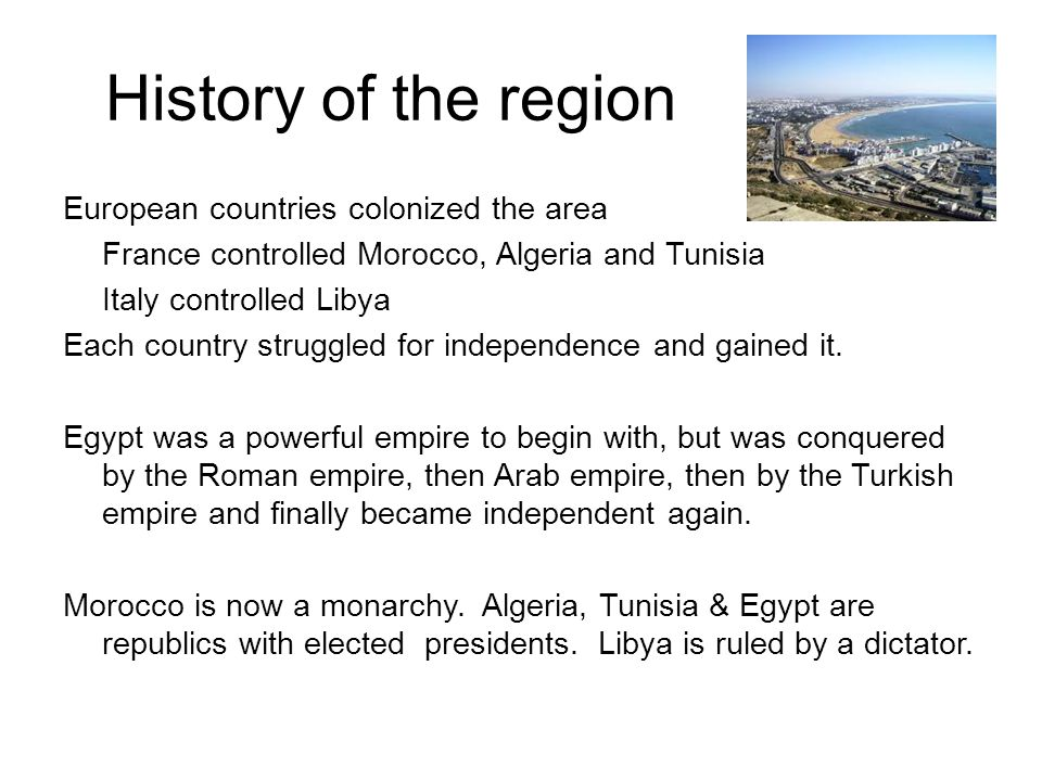 History of the region European countries colonized the area France controlled Morocco, Algeria and Tunisia Italy controlled Libya Each country struggl