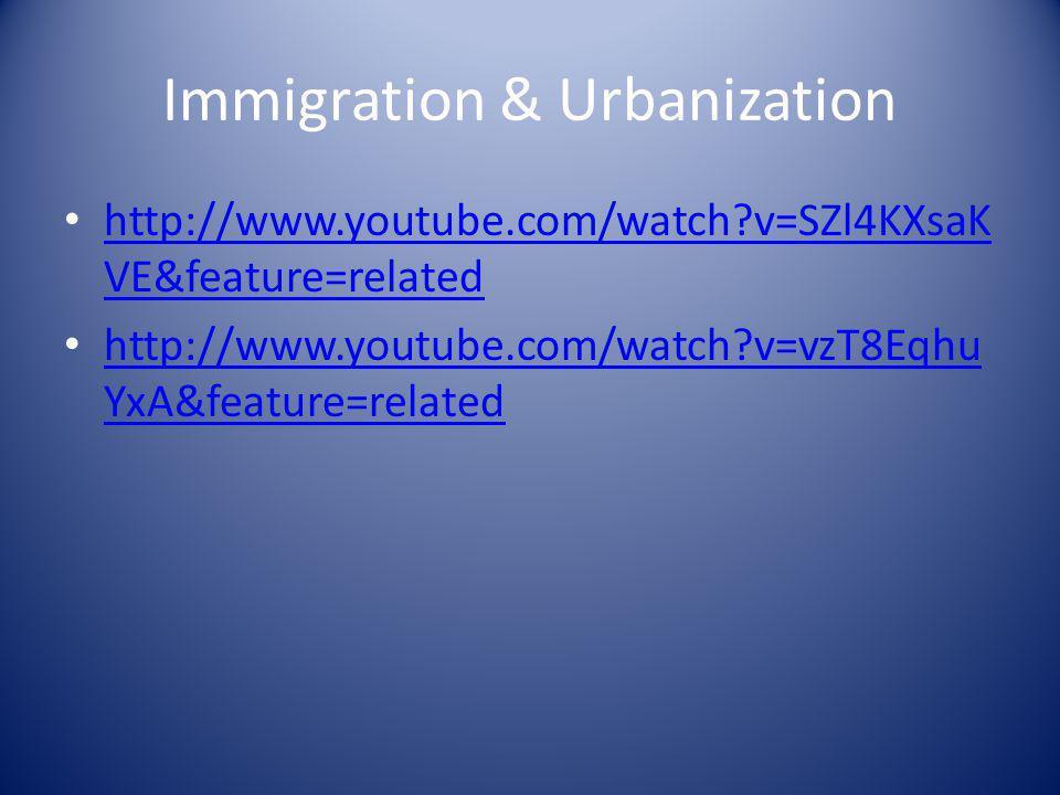 Immigration & Urbanization http://www.youtube.com/watch?v=SZl4KXsaK VE&feature=related http://www.youtube.com/watch?v=SZl4KXsaK VE&feature=related htt