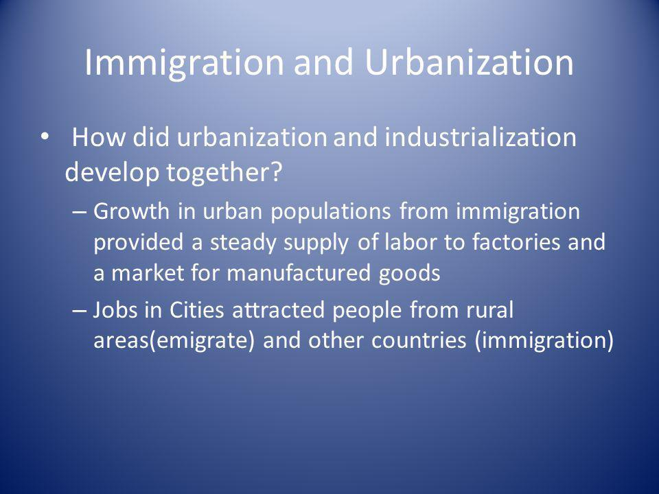 Immigration and Urbanization How did urbanization and industrialization develop together? – Growth in urban populations from immigration provided a st