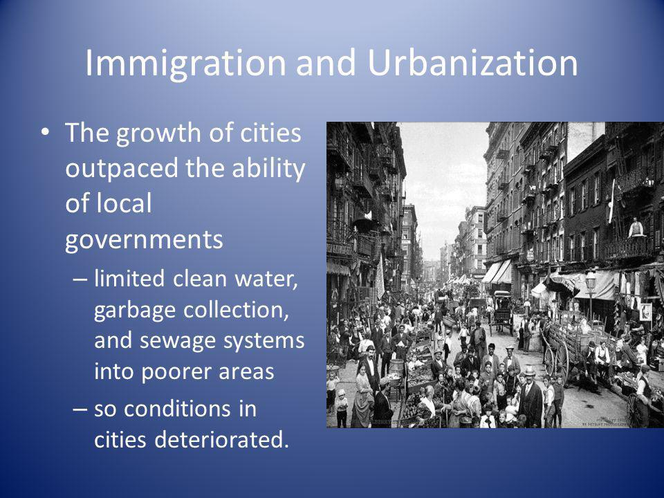 Immigration and Urbanization The growth of cities outpaced the ability of local governments – limited clean water, garbage collection, and sewage syst