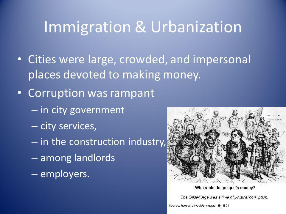 Immigration & Urbanization Cities were large, crowded, and impersonal places devoted to making money. Corruption was rampant – in city government – ci