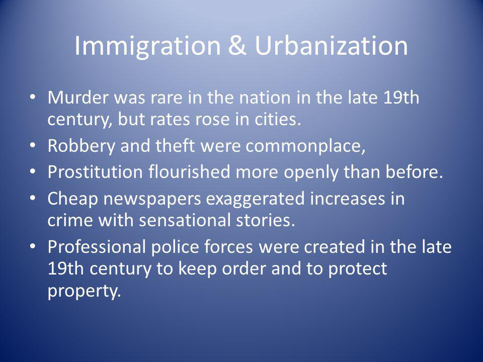 Immigration & Urbanization Murder was rare in the nation in the late 19th century, but rates rose in cities. Robbery and theft were commonplace, Prost