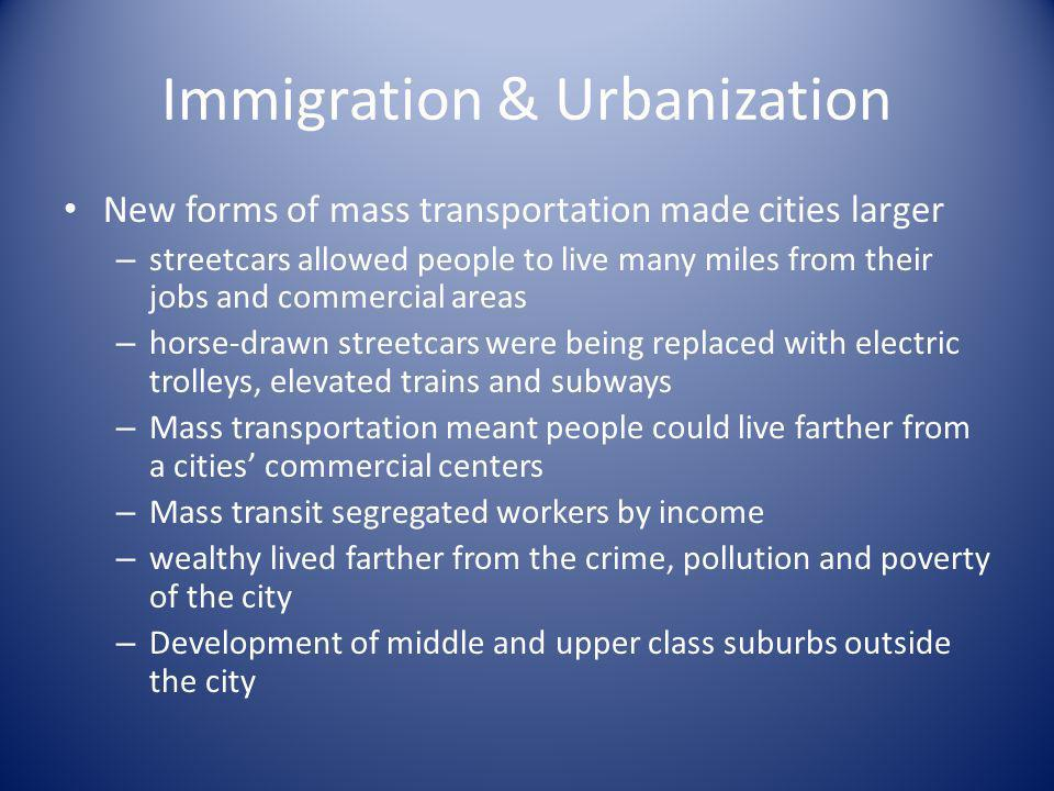 Immigration & Urbanization New forms of mass transportation made cities larger – streetcars allowed people to live many miles from their jobs and comm