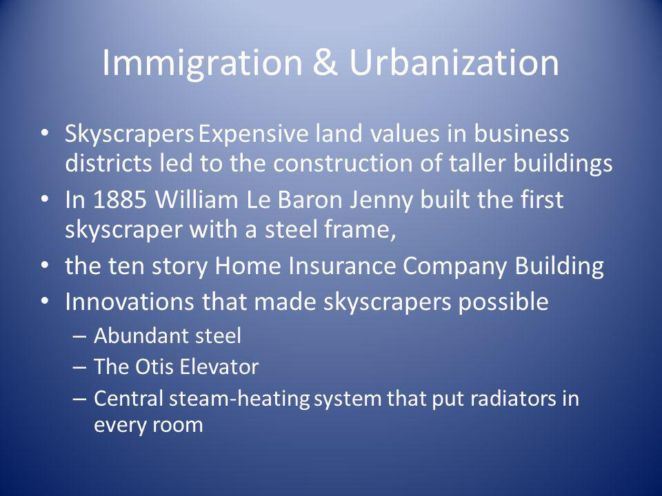 Immigration & Urbanization Skyscrapers Expensive land values in business districts led to the construction of taller buildings In 1885 William Le Baro