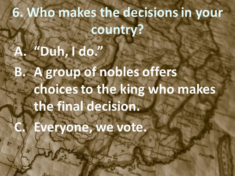 6. Who makes the decisions in your country? A.Duh, I do. B.A group of nobles offers choices to the king who makes the final decision. C.Everyone, we v
