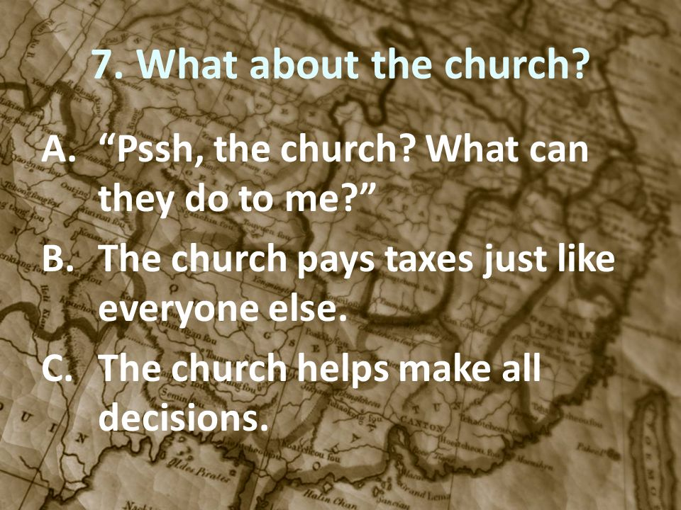 7. What about the church? A.Pssh, the church? What can they do to me? B.The church pays taxes just like everyone else. C.The church helps make all dec