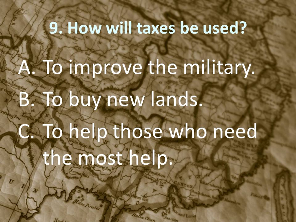 9. How will taxes be used? A.To improve the military. B.To buy new lands. C.To help those who need the most help.