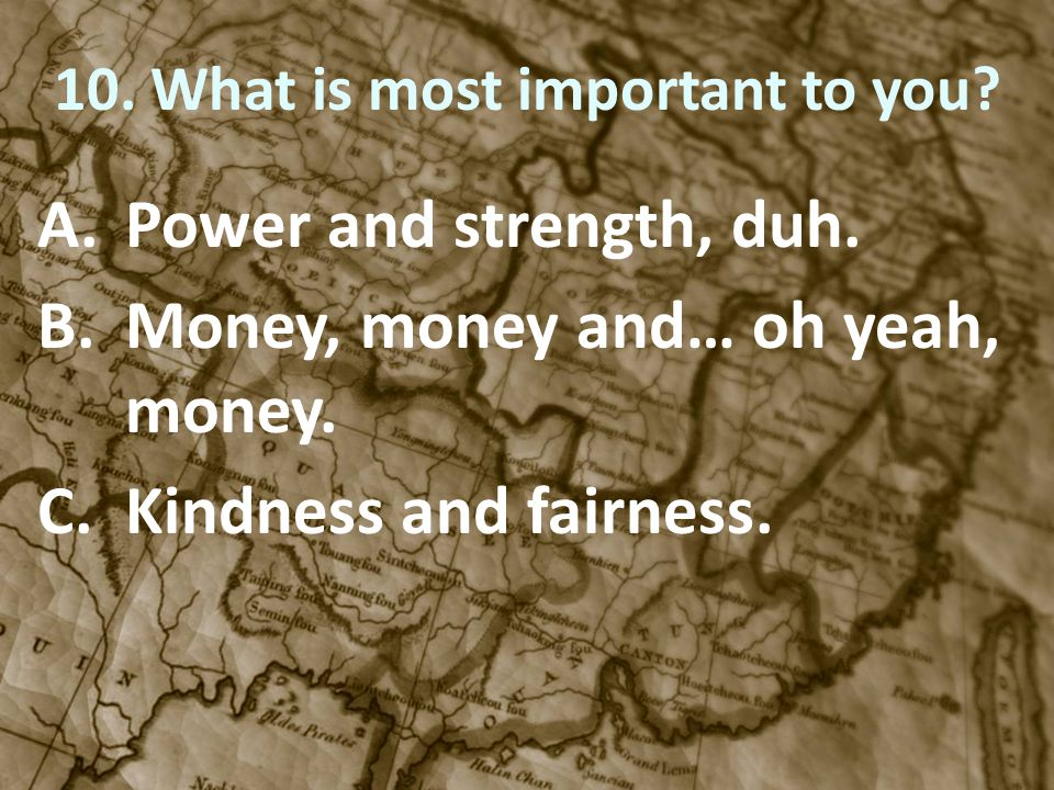 10. What is most important to you? A.Power and strength, duh. B.Money, money and… oh yeah, money. C.Kindness and fairness.