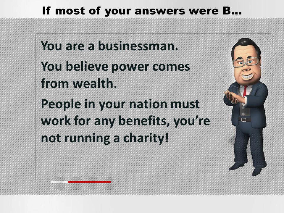 You are a businessman. You believe power comes from wealth. People in your nation must work for any benefits, youre not running a charity! If most of