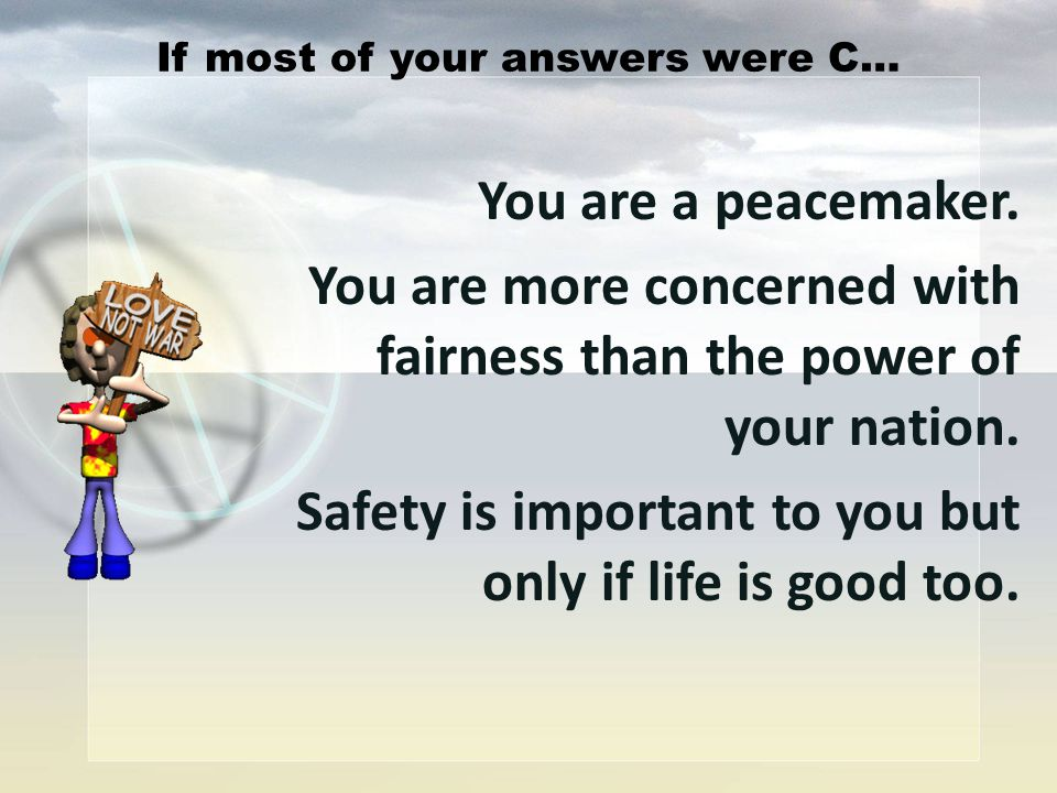 You are a peacemaker. You are more concerned with fairness than the power of your nation. Safety is important to you but only if life is good too. If