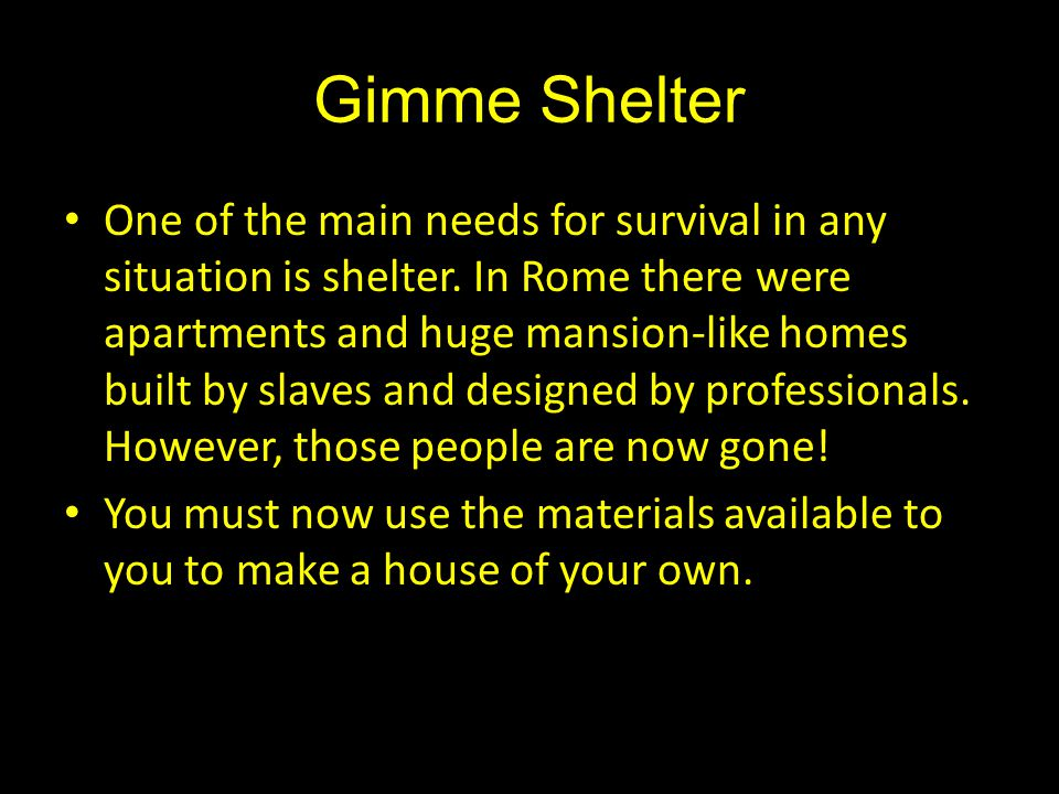 Gimme Shelter One of the main needs for survival in any situation is shelter. In Rome there were apartments and huge mansion-like homes built by slave